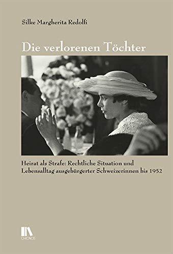 Die verlorenen Töchter: Heirat als Strafe: Rechtliche Situation und Lebensalltag ausgebürgerter Schweizerinnen bis 1952