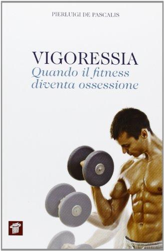 Vigoressia. Quando il fitness diventa ossessione (InForma) por Pierluigi De Pascalis