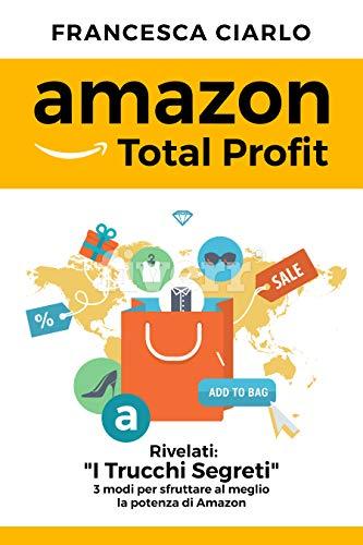 Amazon Total Profit: I Trucchi Segreti - 3 Metodi per sfruttare al meglio la potenza di Amazon (Italian Edition)