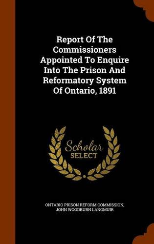 Report Of The Commissioners Appointed To Enquire Into The Prison And Reformatory System Of Ontario, 1891