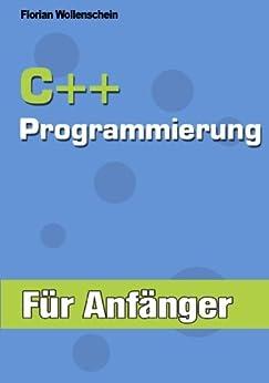 C++ Programmierung für Anfänger von [Wollenschein, Florian]
