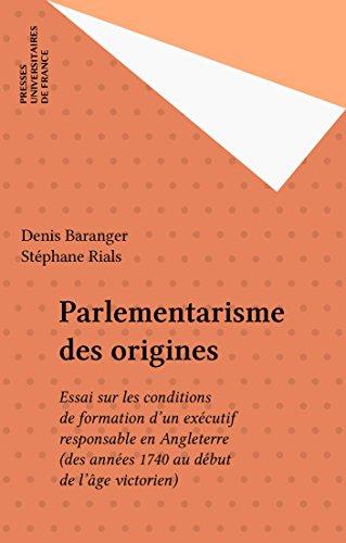Parlementarisme des origines: Essai sur les conditions de formation d'un exécutif responsable en Angleterre (des années 1740 au début de l'âge victorien)