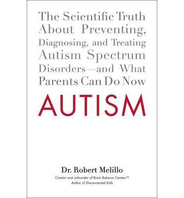 [(Autism: The Scientific Truth About Preventing, Diagnosing, and Treating Autism Spectrum Disorders - and What Parents Can Do Now)] [Author: Robert Melillo] published on (March, 2013)
