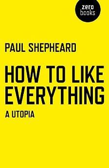 How To Like Everything: A Utopia by [Shepheard, Paul]