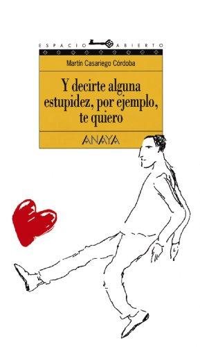 Y decirte alguna estupidez, por ejemplo, te quiero: 44 (Literatura Juvenil (A Partir De 12 Años) - Espacio Abierto) por Martín Casariego Córdoba