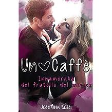 Un Caffè: Innamorata del fratello del mio ex. (Romanzi rosa in Italiano) (Romanzi Erotici) (Italian Edition)