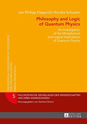 Philosophy and Logic of Quantum Physics: An Investigation of the Metaphysical and Logical Implications of Quantum Physics (Philosophische Grundlagen der Wissenschaften und ihrer Anwendungen)