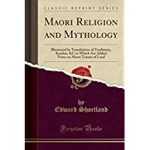 Maori Religion and Mythology: Illustrated by Translations of Traditions, Karakia, &C to Which Are Added Notes on Maori Tenure of Land (Classic Reprint)