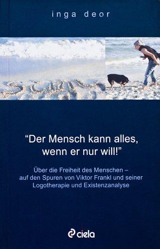Der Mensch kann alles, wenn er nur will! Über die Freiheit des Menschen - auf den Spuren von Viktor Frankl und seiner Logotherapie und Existenzanalyse