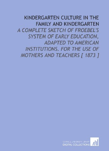 Kindergarten Culture in the Family and Kindergarten: A Complete Sketch of Froebel's System of Early Education, Adapted to American Institutions. For the Use of Mothers and Teachers [ 1873 ]