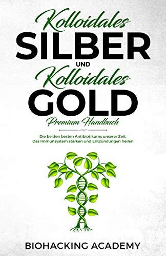 Kolloidales Silber und kolloidales Gold - Premium Handbuch: Die beiden besten Antibiotikums unserer Zeit. Das Immunsystem stärken und Entzündungen heilen.