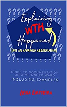 Explaining WTH Happened: Guide to Documentation on a Med/Surg Ward, Including Examples (English Edition) di [Empyema, Lena]