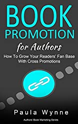 Book Promotion for Authors: How To Grow Your Readers Fan Base With Cross Promotions (Authors Book Marketing Series 2)