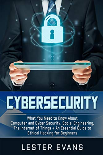Cybersecurity: What You Need to Know About Computer and Cyber Security, Social Engineering, The Internet of Things + An Essential Guide to Ethical Hacking for Beginners