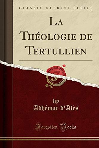 La Théologie de Tertullien (Classic Reprint) par Adhemar D'Ales
