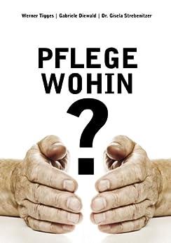 Pflege - wohin?: Gangbare Wege aus der Sackgasse Altenbetreuung von [Diewald, Gabriele, Strebenitzer, Gisela, Tigges, Werner]