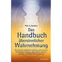Das Handbuch übersinnlicher Wahrnehmung: Übersinnliche Fähigkeiten entdecken und trainieren. Feinfühligkeit, Intuition, Hören innerer Stimmen, Hellsehen, Aurasehen und Selbstheilung