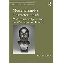 Messerschmidt's Character Heads: Maddening Sculpture and the Writing of Art History (Studies in Art Historiography)