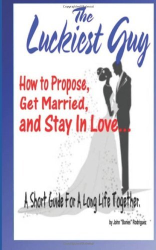 The Luckiest Guy: How to Propose, Get Married, and Stay In Love... A Short Guide For A Long Life Together. by Bones Rodriguez (2012-11-29)