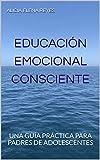 EDUCACIÓN EMOCIONAL CONSCIENTE: UNA GUÍA PRÁCTICA PARA PADRES DE ADOLESCENTES