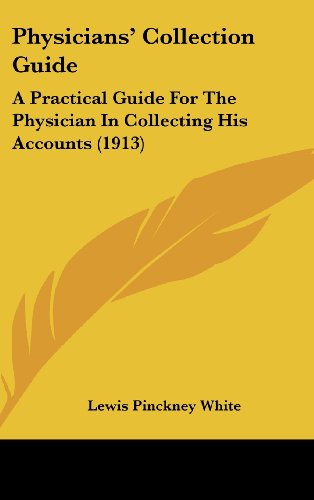 Physicians' Collection Guide: A Practical Guide for the Physician in Collecting His Accounts (1913)