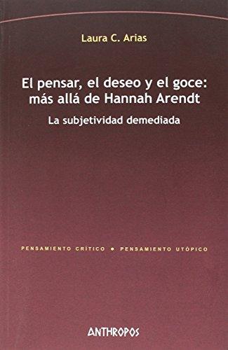 El pensar, el deseo y el goce: más allá de Hannah Arendt: La subjetividad demediada (Pensamiento Crítico / Pensamiento Utópico)