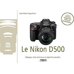Le Nikon D500: Exclusivité ebook - Disponible uniquement en version numérique à télécharger - Réglages, tests techniques et objectifs conseillés