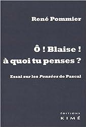 O Blaise ! à quoi tu penses ? : Essai sur les Pensées de Pascal