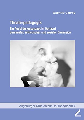 Theaterpädagogik: Ein Ausbildungskonzept im Horizont personaler, ästhetischer und sozialer Dimension (Augsburger Studien zur Deutschdidaktik)