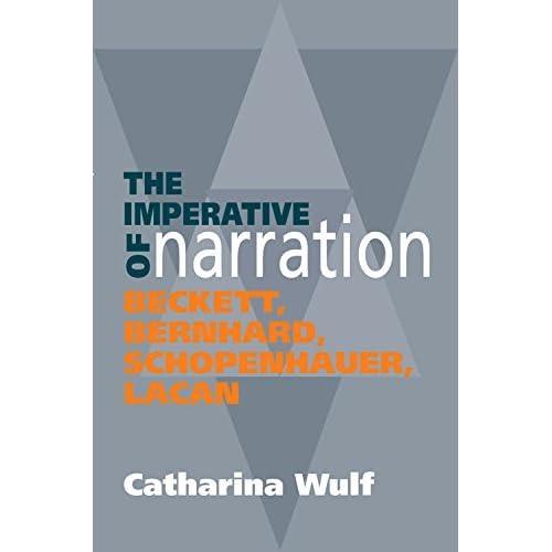 The Imperative of Narration: Beckett, Bernhard, Schopenhauer, Lacan by Catharina Wulf (2014-12-05)