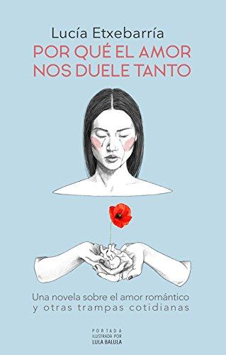Por qué el amor nos duele tanto: Una novela sobre el amor romántico y otras trampas cotidianas. (Spanish Edition) (Amores Trampa Con)