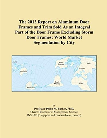 The 2013 Report on Aluminum Door Frames and Trim Sold As an Integral Part of the Door Frame Excluding Storm Door Frames: World Market Segmentation by City