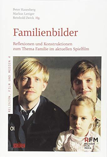 Familienbilder: Reflexionen und Konstruktionen zum Thema Familie im aktuellen Spielfilm (Religion, Film und Medien)