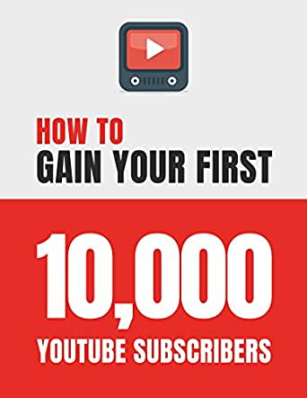 How to Gain Your First 10,000 Subscribers on YouTube (Social Media  Marketing): Essential Tips & Tricks You Need to Know to Grow Your YouTube  Channel