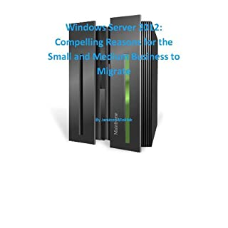 Windows Server 2012:  Compelling Reasons for the Small and Medium Business to Migrate (English Edition)