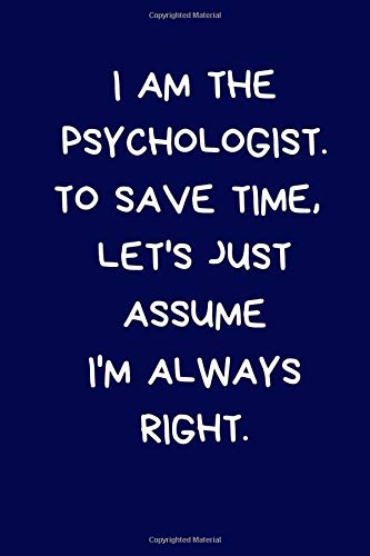 I Am The Psychologist. To Save Time, Let's Just Assume I'm Always Right: Lined A5 Notebook (6'x9') Funny Birthday Present for Men & Women Alternative ... to Write In Coworker Colleague Leaving