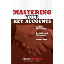 Mastering Your Key Accounts: Maximize Relationships; Create Strategic Partnerships; Increase Sales by Stephan Schiffman (2006-10-30)