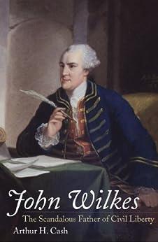 John Wilkes: The Scandalous Father of Civil Liberty by [Cash, Arthur]