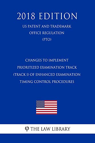 Changes to Implement Prioritized Examination Track (Track I) of Enhanced Examination Timing Control Procedures (US Patent and Trademark Office Regulation) (PTO) (2018 Edition) (English Edition) - Pto Control