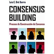 Consensus building: proceso de construcción de consenso (Spanish Edition)