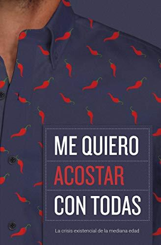 ME QUIERO ACOSTAR CON TODAS: La Crisis Existencial de la Mediana Edad (Spanish Edition)
