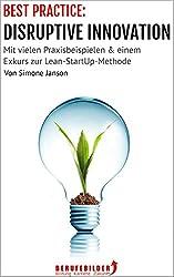 BEST PRACTICE: DISRUPTIVE INNOVATION: Mit vielen Praxisbeispielen & einem Exkurs zur Lean-StartUp-Methode