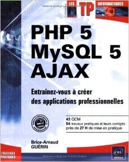PHP 5 - MySQL 5 - Ajax - Entrainez-vous à créer des applications professionnelles de Brice-Arnaud Guerin ( 10 décembre 2007 ) par Brice-Arnaud Guerin