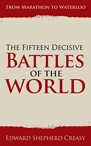 The Fifteen Decisive Battles of the World: From Marathon to Waterloo (Illustrated) (English Edition)