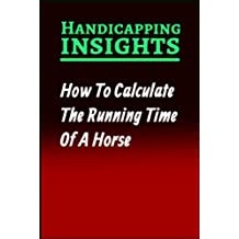 How To Calculate The Running Time Of A Horse (Handicapping Insights Book 1) (English Edition)