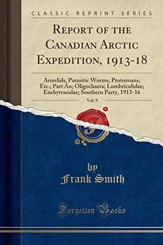 Report of the Canadian Arctic Expedition, 1913-18, Vol. 9: Annelids, Parasitic Worms, Protozoans, Etc.; Part An; Oligochaeta; Lumbriculidae; Enchytraeidae; Southern Party, 1913-16 (Classic Reprint)