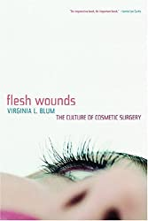 Flesh Wounds: The Culture of Cosmetic Surgery by Virginia L. Blum (2005-04-04)