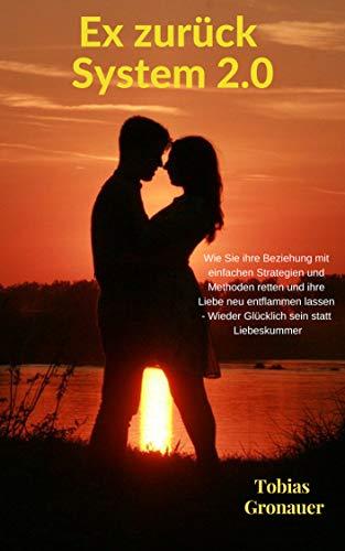 Ex zurück System 2.0 - Wie Sie ihre Beziehung mit einfachen Strategien und Methoden retten und ihre Liebe neu entflammen lassen - Wieder Glücklich sein statt Liebeskummer