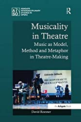 Musicality in Theatre: Music as Model, Method and Metaphor in Theatre-Making (Ashgate Interdisciplinary Studies in Opera) by David Roesner (2016-09-09)