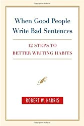 When Good People Write Bad Sentences: 12 Steps to Better Writing Habits by Robert W. Harris (2004-08-01)